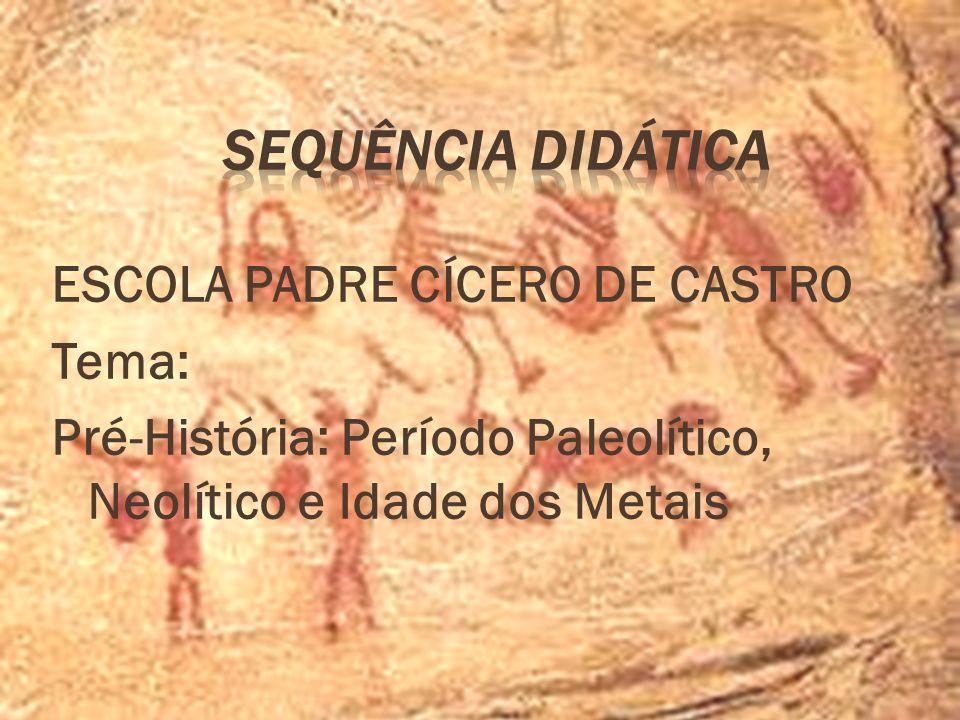 Sequência Didática ESCOLA PADRE CÍCERO DE CASTRO Tema: Pré-História: Período Paleolítico, Neolítico e Idade dos Metais
