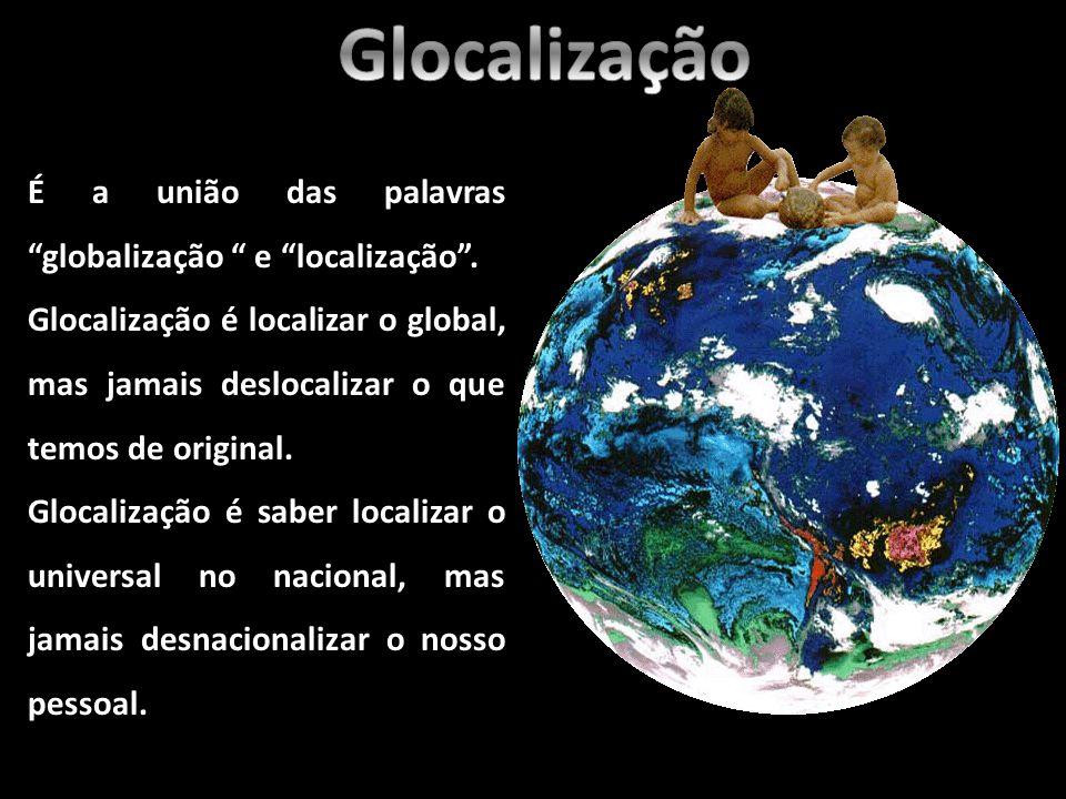 Glocalização É a união das palavras globalização e localização .