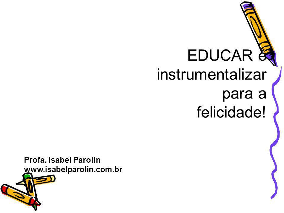 EDUCAR é instrumentalizar para a felicidade! Profa. Isabel Parolin