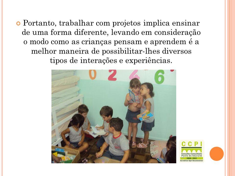 Portanto, trabalhar com projetos implica ensinar de uma forma diferente, levando em consideração o modo como as crianças pensam e aprendem é a melhor maneira de possibilitar-lhes diversos tipos de interações e experiências.