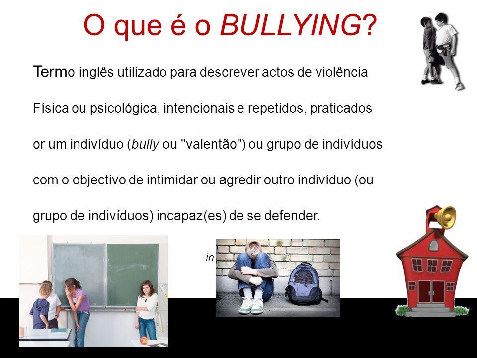 O que é o BULLYING T Termo inglês utilizado para descrever actos de violência. f Física ou psicológica, intencionais e repetidos, praticados.