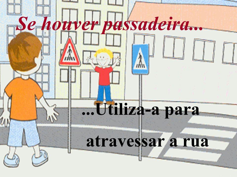 Se houver passadeira... ...Utiliza-a para atravessar a rua