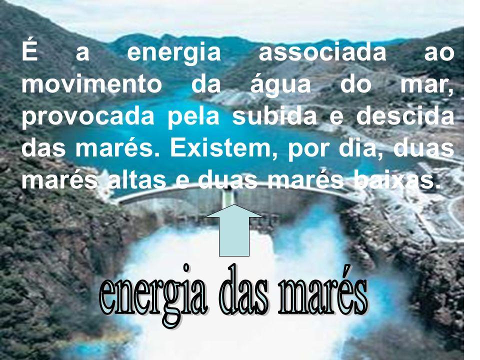É a energia associada ao movimento da água do mar, provocada pela subida e descida das marés. Existem, por dia, duas marés altas e duas marés baixas.