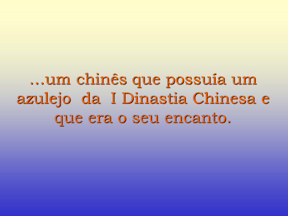 …um chinês que possuía um azulejo da I Dinastia Chinesa e que era o seu encanto.