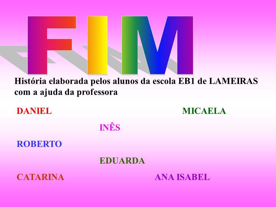 FIM História elaborada pelos alunos da escola EB1 de LAMEIRAS com a ajuda da professora. DANIEL MICAELA.