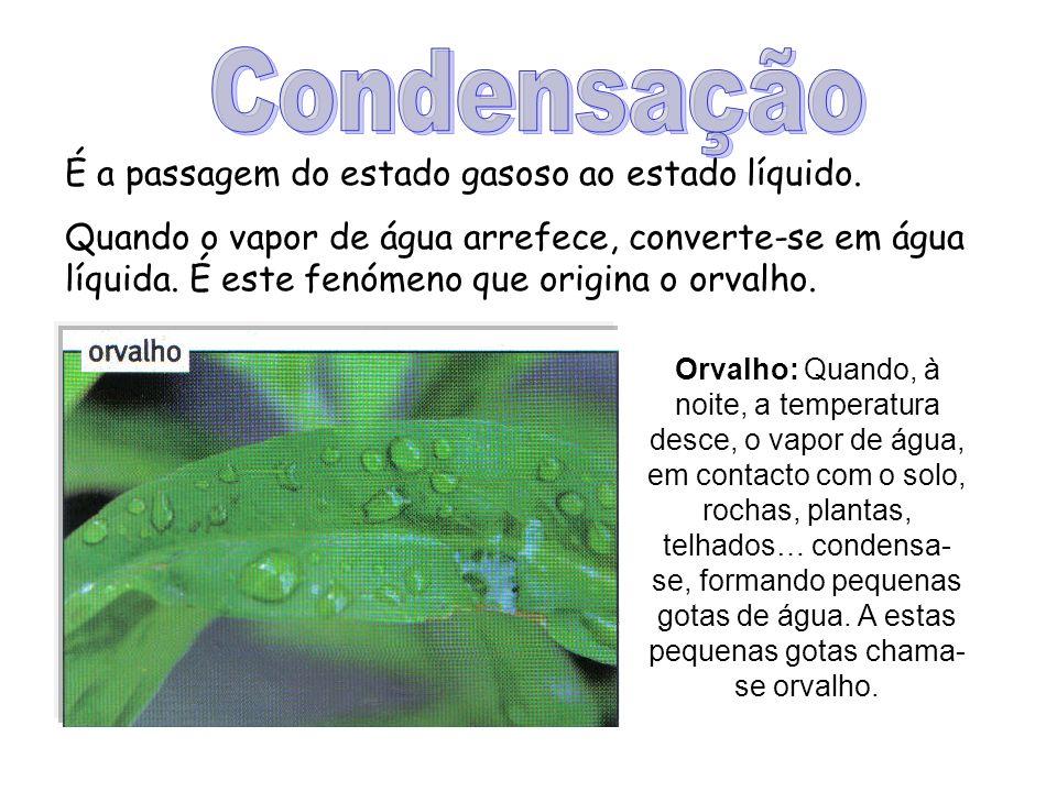 Condensação É a passagem do estado gasoso ao estado líquido.