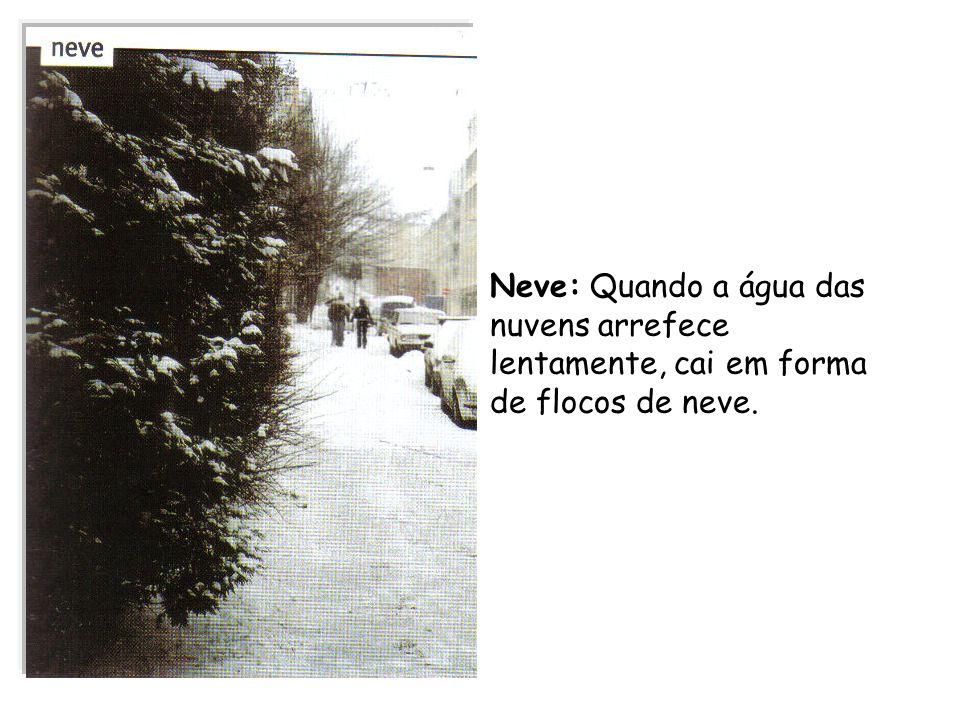 Neve: Quando a água das nuvens arrefece lentamente, cai em forma de flocos de neve.