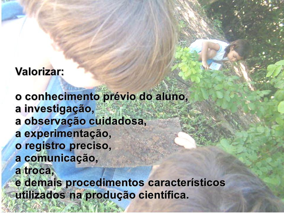 Valorizar: o conhecimento prévio do aluno, a investigação, a observação cuidadosa, a experimentação,