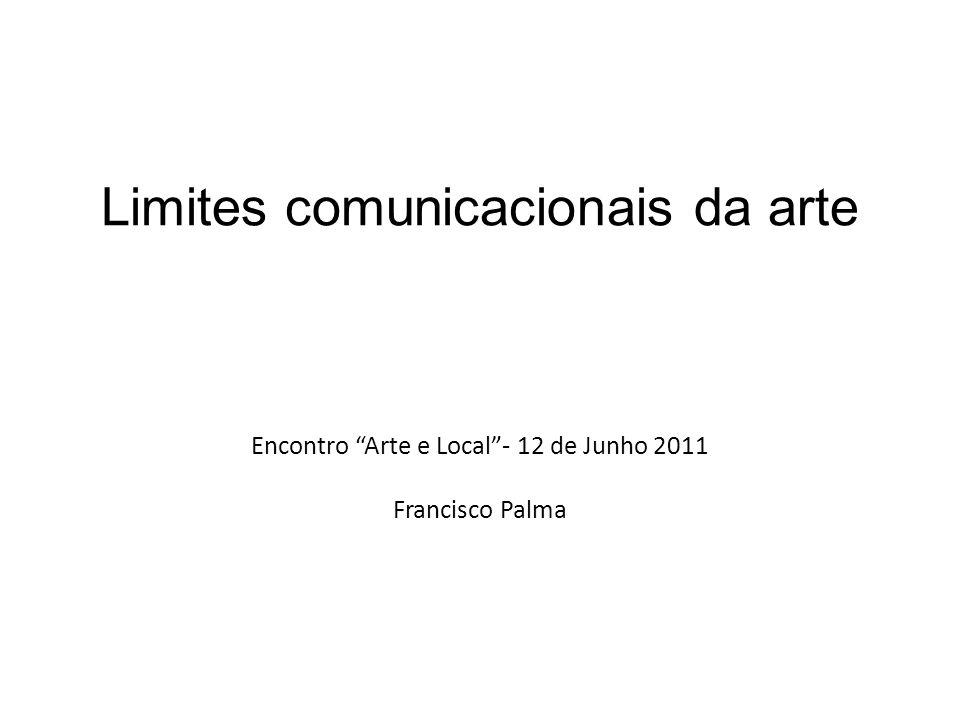 Limites comunicacionais da arte Encontro Arte e Local - 12 de Junho 2011 Francisco Palma