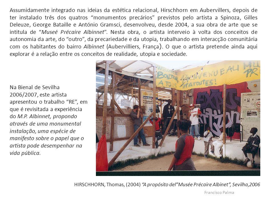 Assumidamente integrado nas ideias da estética relacional, Hirschhorn em Aubervillers, depois de ter instalado três dos quatros monumentos precários previstos pelo artista a Spinoza, Gilles Deleuze, George Bataille e António Gramsci, desenvolveu, desde 2004, a sua obra de arte que se intitula de Museé Précaire Albinnet . Nesta obra, o artista interveio à volta dos conceitos de autonomia da arte, do outro , da precariedade e da utopia, trabalhando em interacção comunitária com os habitantes do bairro Albinnet (Aubervilliers, França). O que o artista pretende ainda aqui explorar é a relação entre os conceitos de realidade, utopia e sociedade.