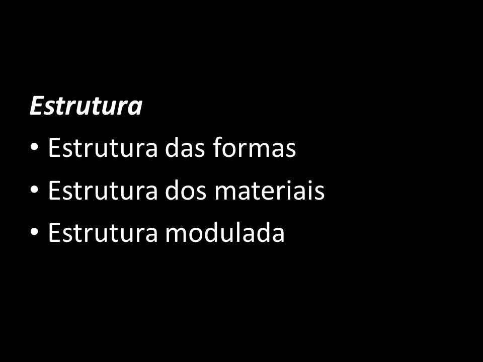 Estrutura Estrutura das formas Estrutura dos materiais Estrutura modulada