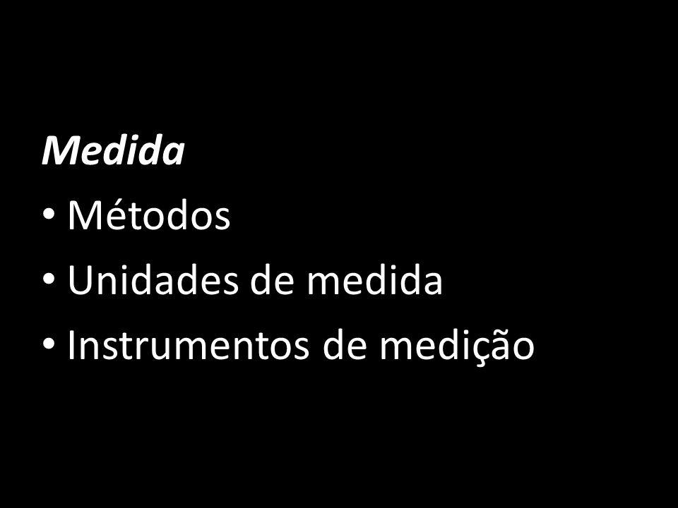 Medida Métodos Unidades de medida Instrumentos de medição