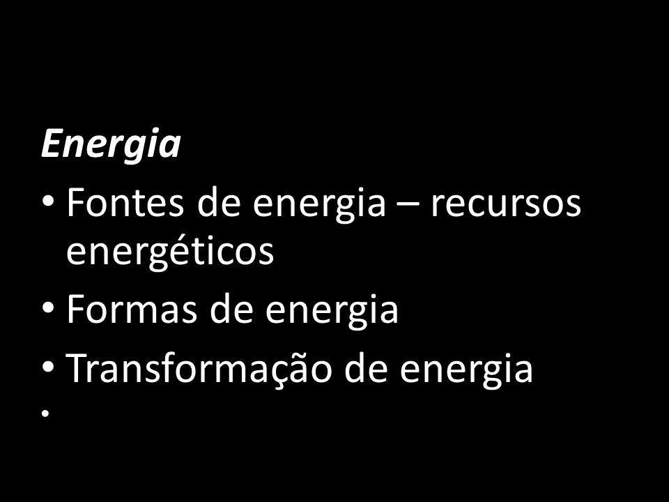 Fontes de energia – recursos energéticos Formas de energia