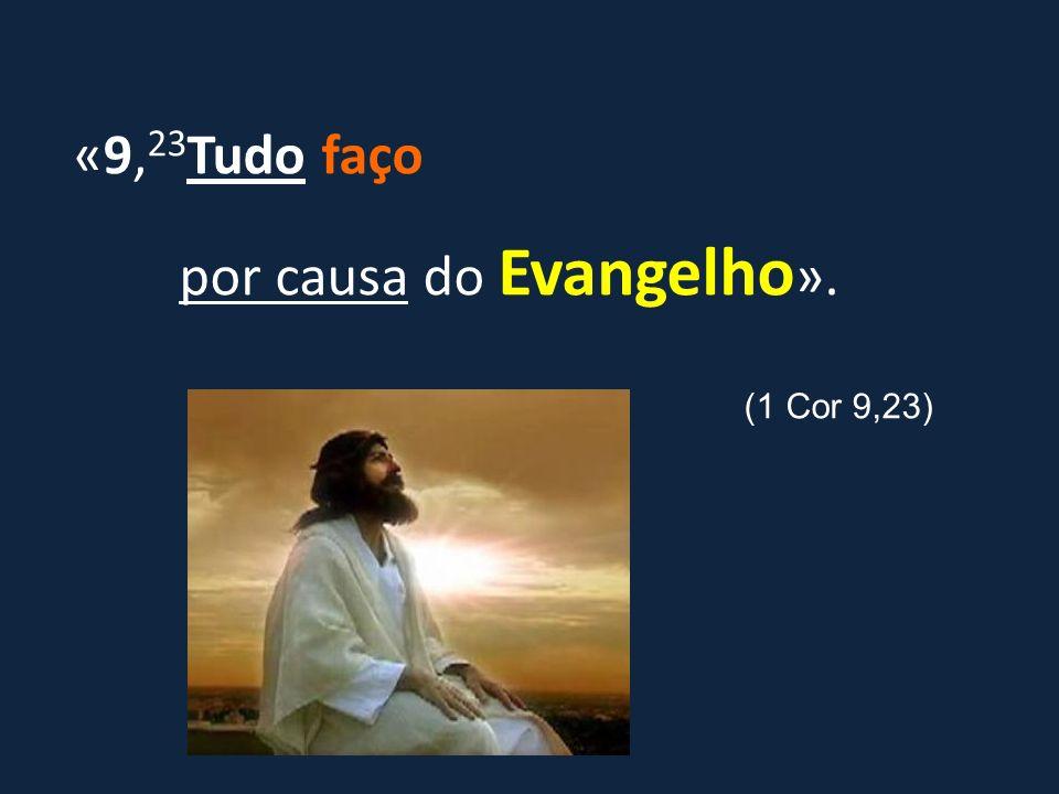 «9,23Tudo faço por causa do Evangelho».