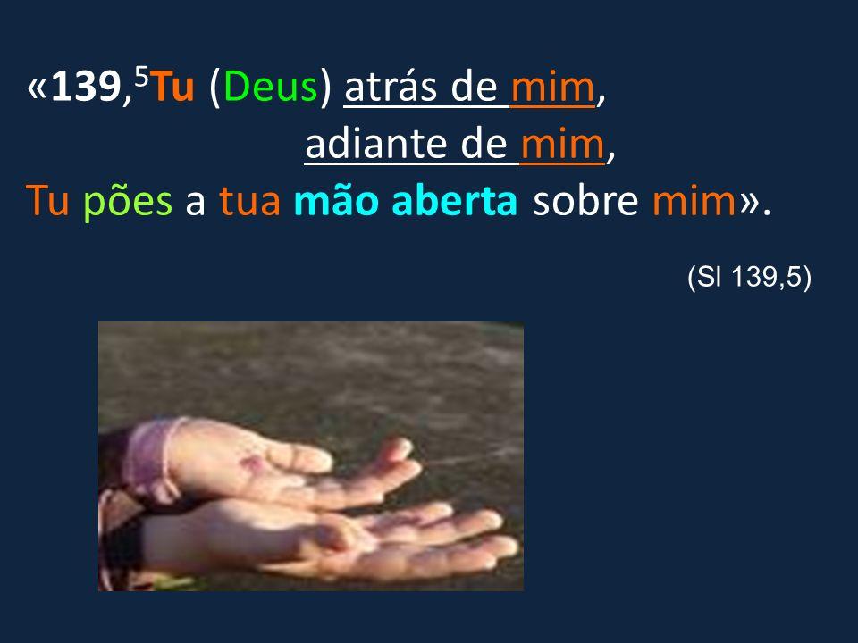 «139,5Tu (Deus) atrás de mim, adiante de mim, Tu pões a tua mão aberta sobre mim».