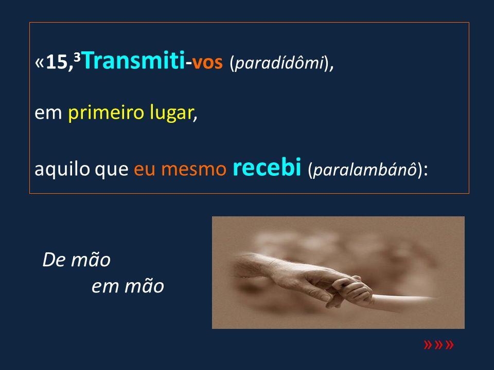 «15,3Transmiti-vos (paradídômi), em primeiro lugar, aquilo que eu mesmo recebi (paralambánô):
