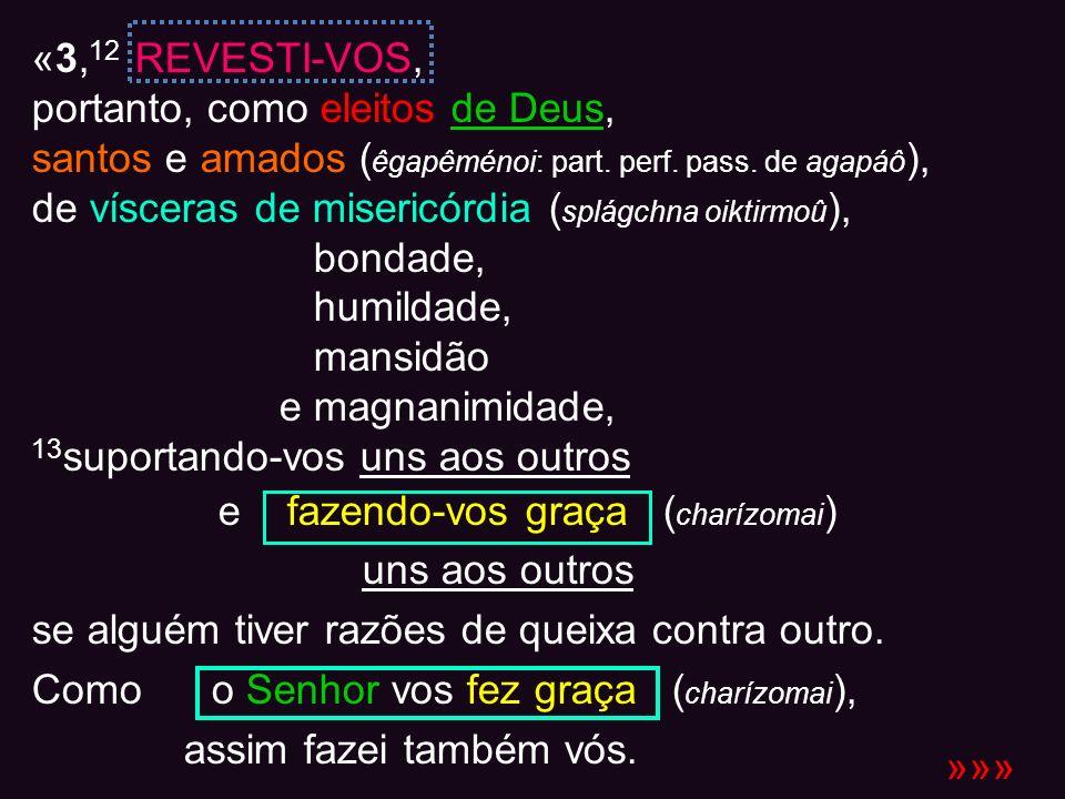 «3,12 REVESTI-VOS,portanto, como eleitos de Deus, santos e amados (êgapêménoi: part. perf. pass. de agapáô),