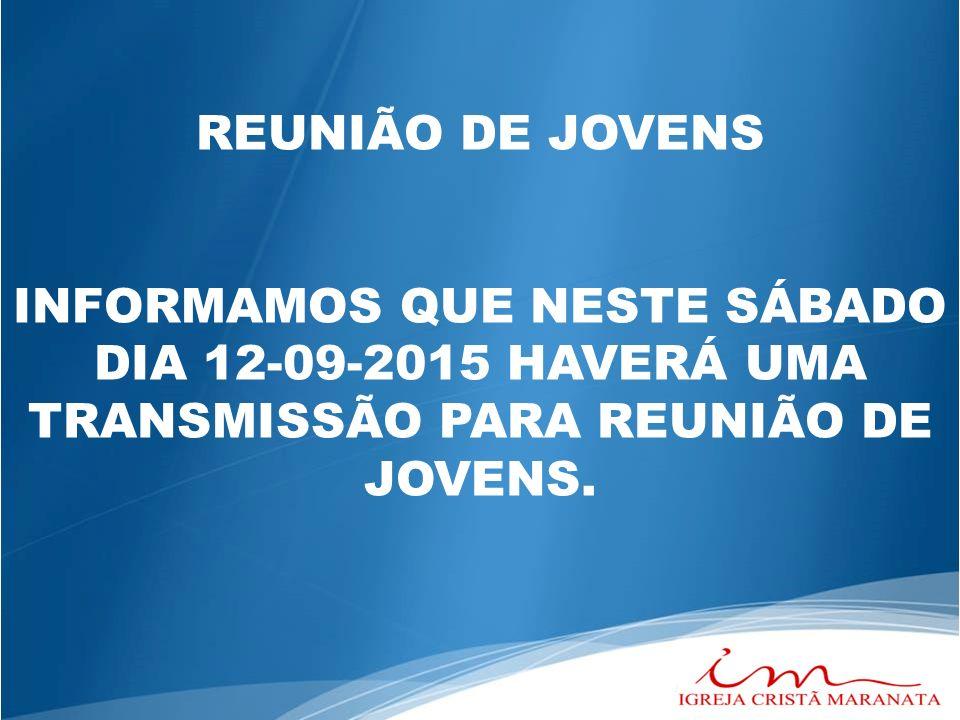 DIA 12-09-2015 HAVERÁ UMA TRANSMISSÃO PARA REUNIÃO DE JOVENS.