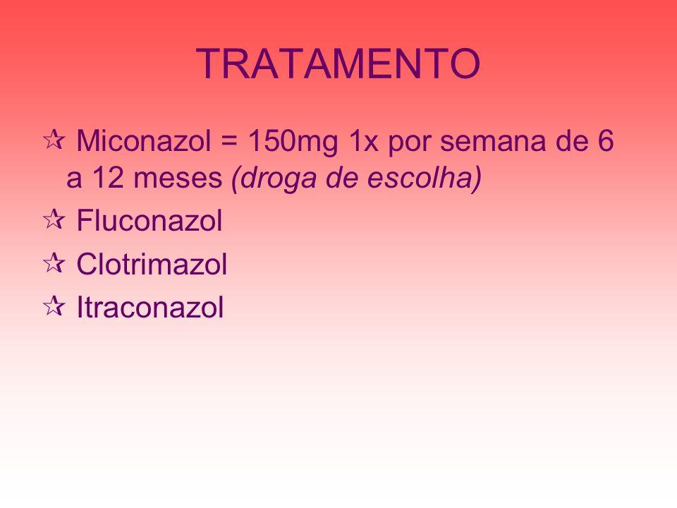 TRATAMENTOMiconazol = 150mg 1x por semana de 6 a 12 meses (droga de escolha) Fluconazol. Clotrimazol.