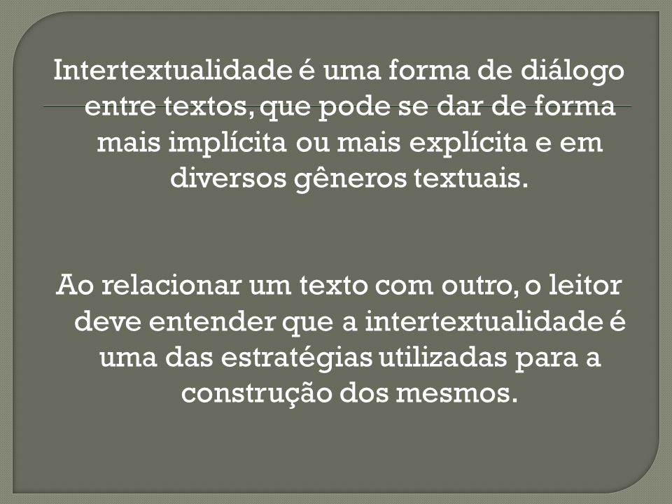 Intertextualidade é uma forma de diálogo entre textos, que pode se dar de forma mais implícita ou mais explícita e em diversos gêneros textuais.