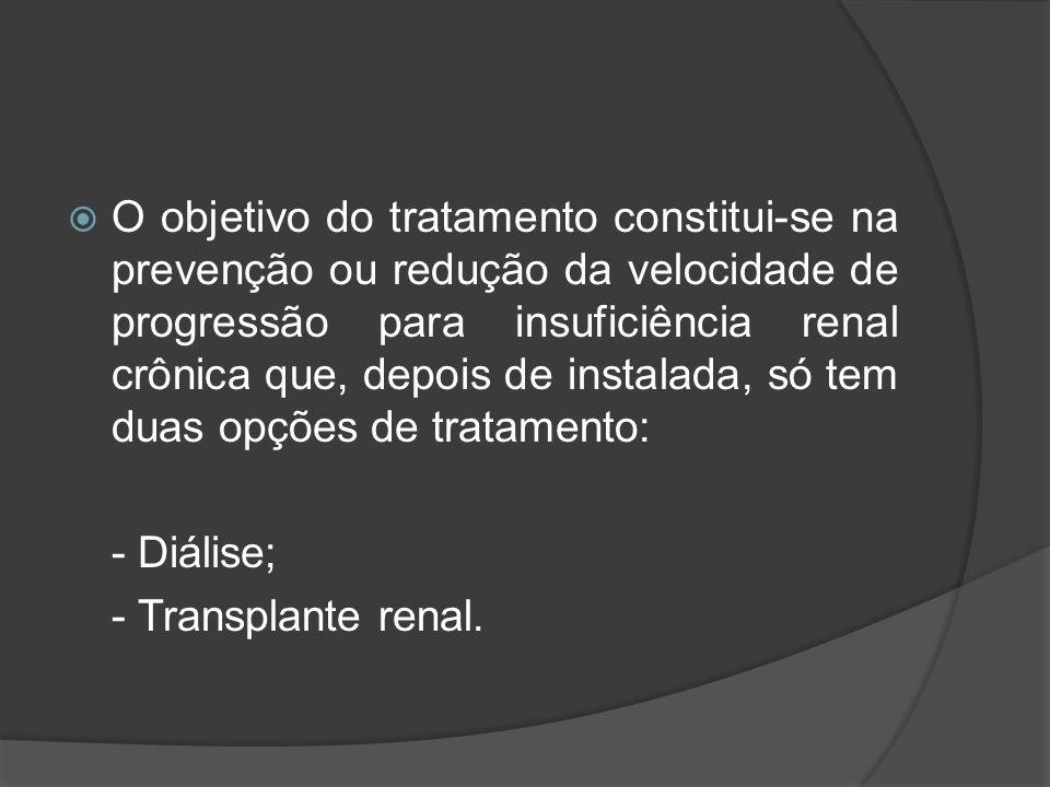 O objetivo do tratamento constitui-se na prevenção ou redução da velocidade de progressão para insuficiência renal crônica que, depois de instalada, só tem duas opções de tratamento: