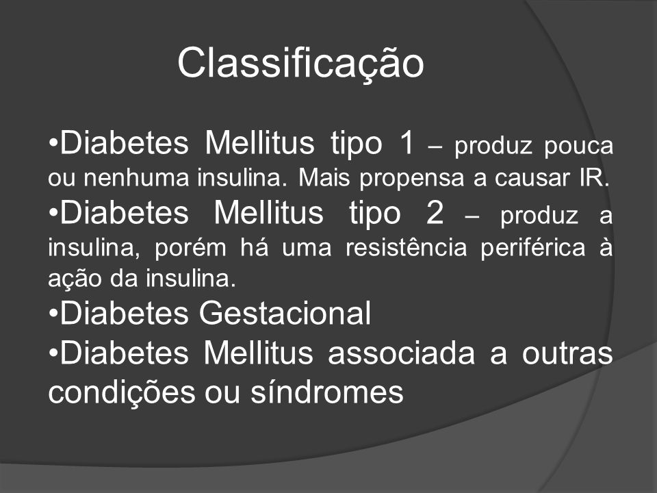 Classificação Diabetes Mellitus tipo 1 – produz pouca ou nenhuma insulina. Mais propensa a causar IR.