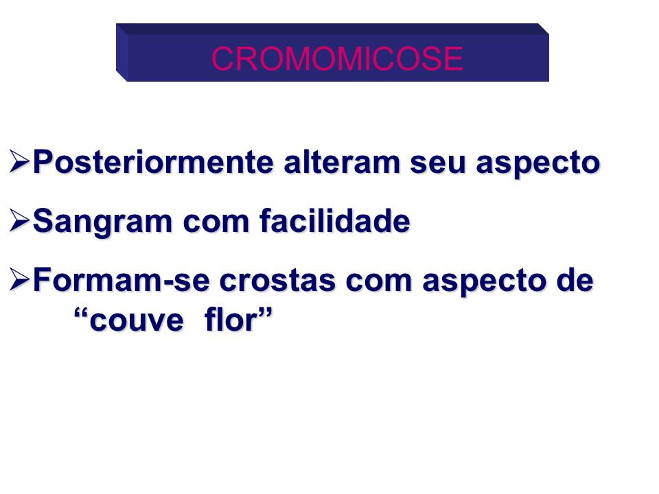 CROMOMICOSEPosteriormente alteram seu aspecto.Sangram com facilidade.