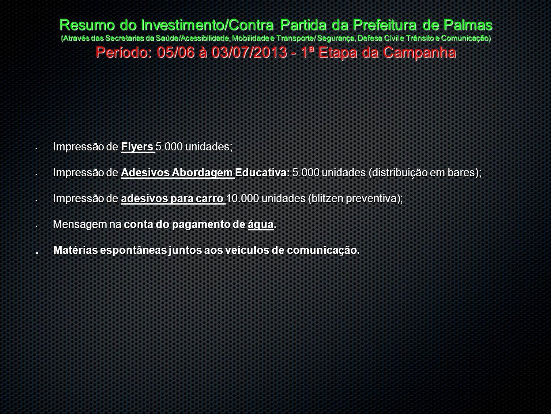 Resumo do Investimento/Contra Partida da Prefeitura de Palmas (Através das Secretarias da Saúde/Acessibilidade, Mobilidade e Transporte/ Segurança, Defesa Civil e Trânsito e Comunicação) Período: 05/06 à 03/07/2013 - 1ª Etapa da Campanha