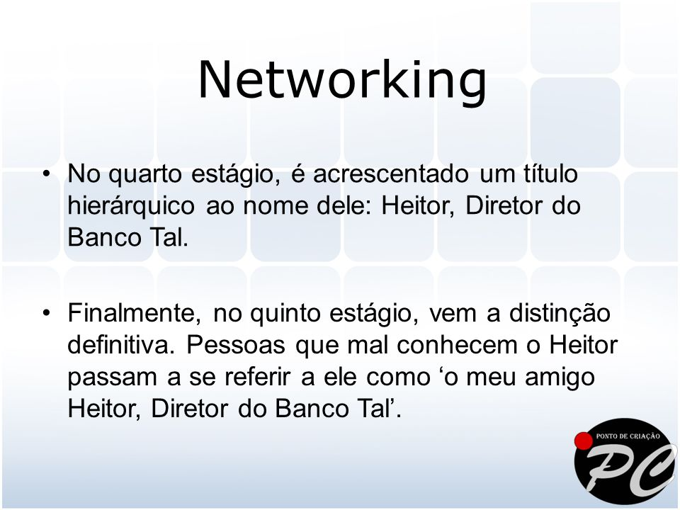 Networking No quarto estágio, é acrescentado um título hierárquico ao nome dele: Heitor, Diretor do Banco Tal.