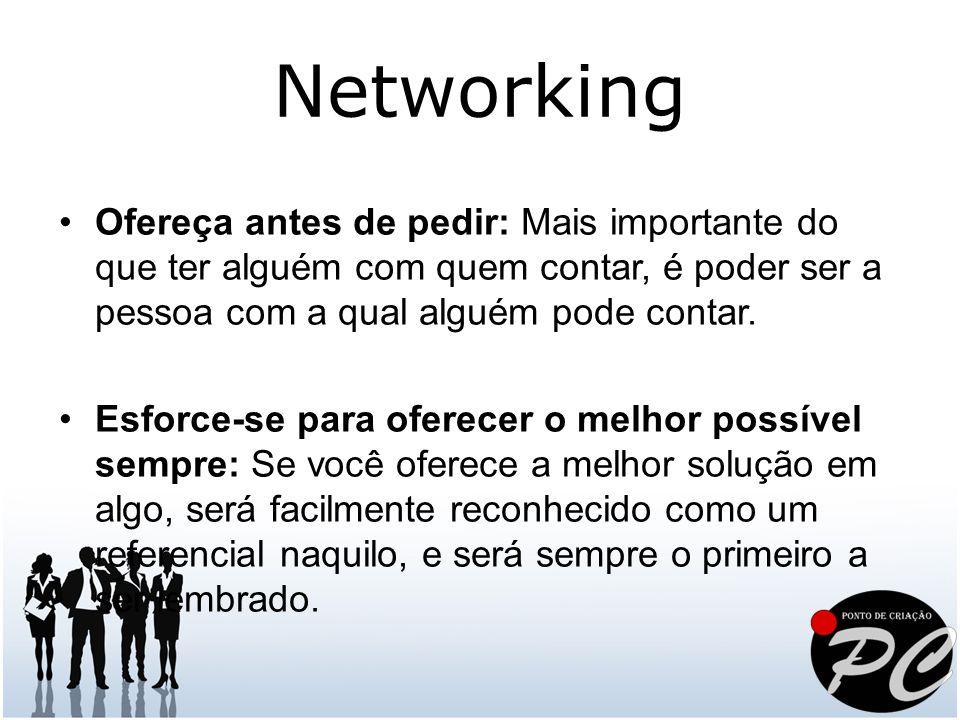 Networking Ofereça antes de pedir: Mais importante do que ter alguém com quem contar, é poder ser a pessoa com a qual alguém pode contar.