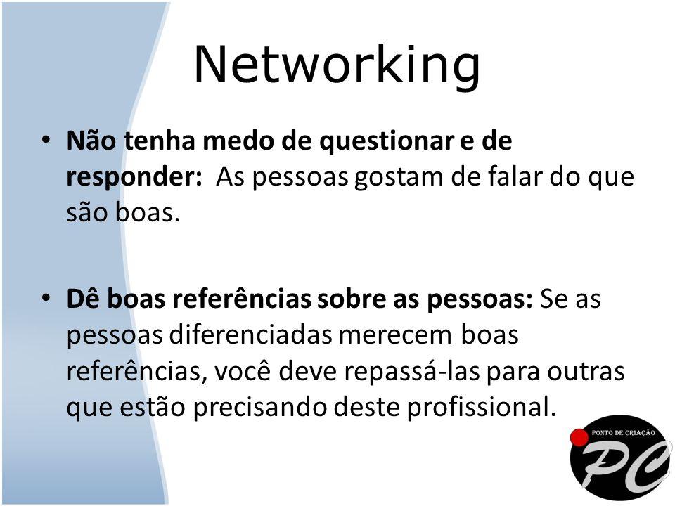 Networking Não tenha medo de questionar e de responder: As pessoas gostam de falar do que são boas.