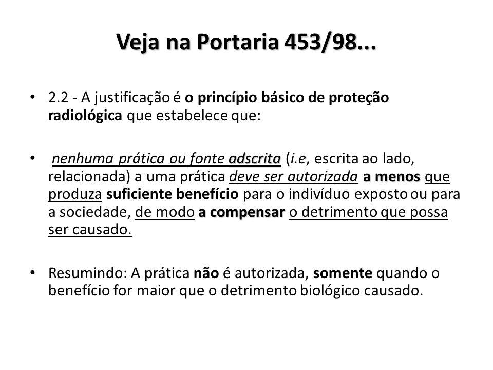 Veja na Portaria 453/98... 2.2 - A justificação é o princípio básico de proteção radiológica que estabelece que: