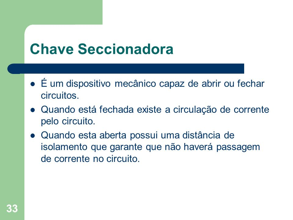 Chave SeccionadoraÉ um dispositivo mecânico capaz de abrir ou fechar circuitos. Quando está fechada existe a circulação de corrente pelo circuito.