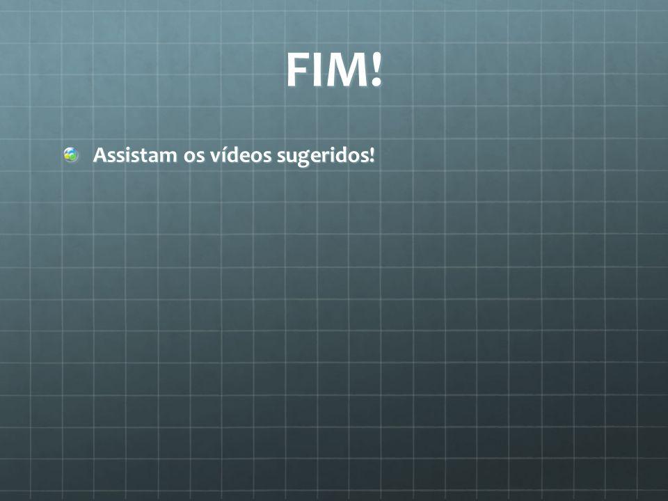 FIM! Assistam os vídeos sugeridos!
