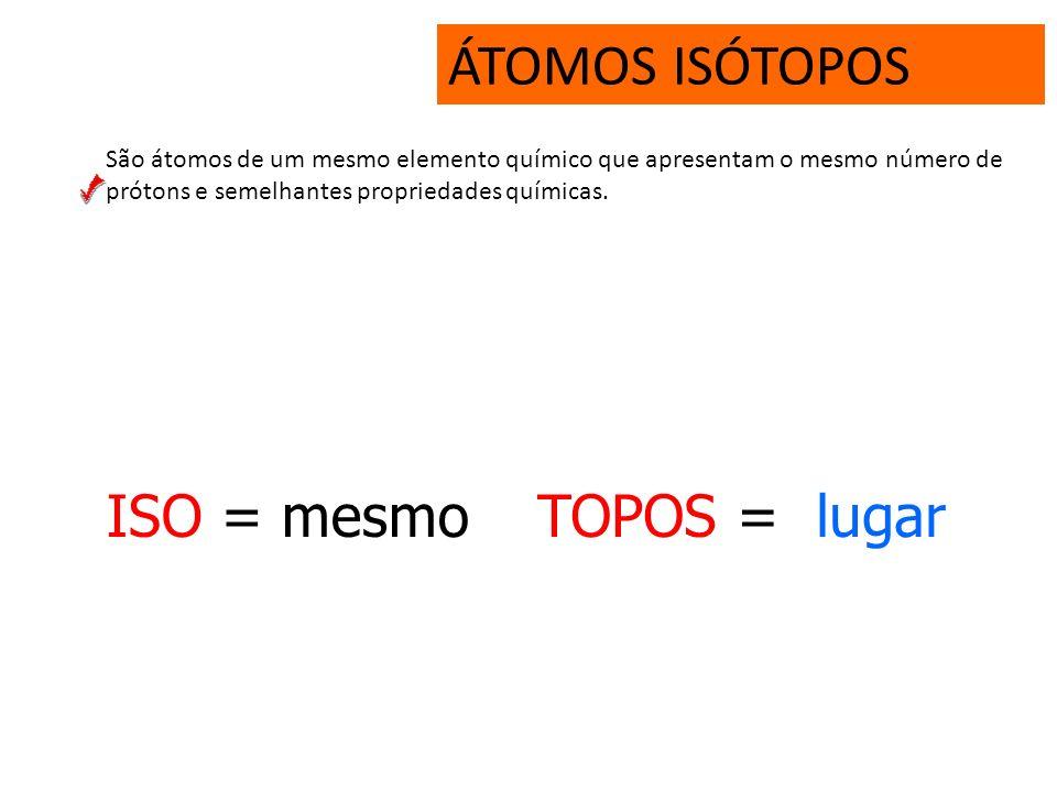 ÁTOMOS ISÓTOPOS ISO = mesmo TOPOS = lugar