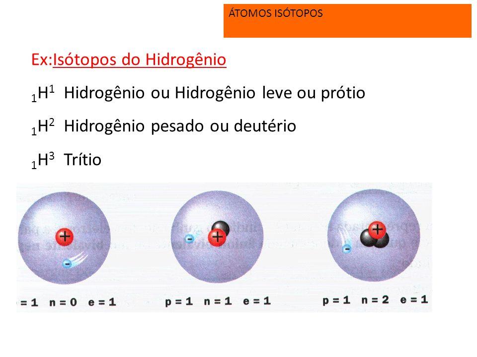 Ex:Isótopos do Hidrogênio 1H1 Hidrogênio ou Hidrogênio leve ou prótio