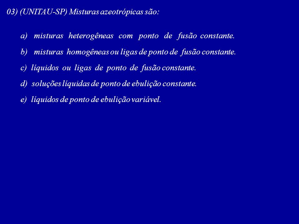 03) (UNITAU-SP) Misturas azeotrópicas são: