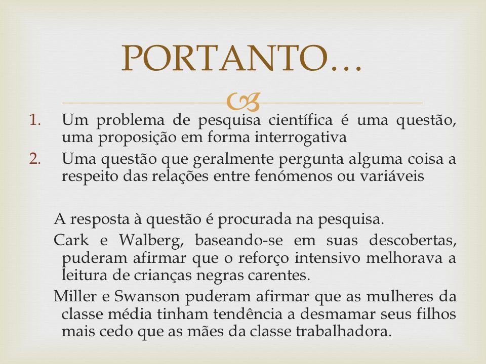 PORTANTO… Um problema de pesquisa científica é uma questão, uma proposição em forma interrogativa.