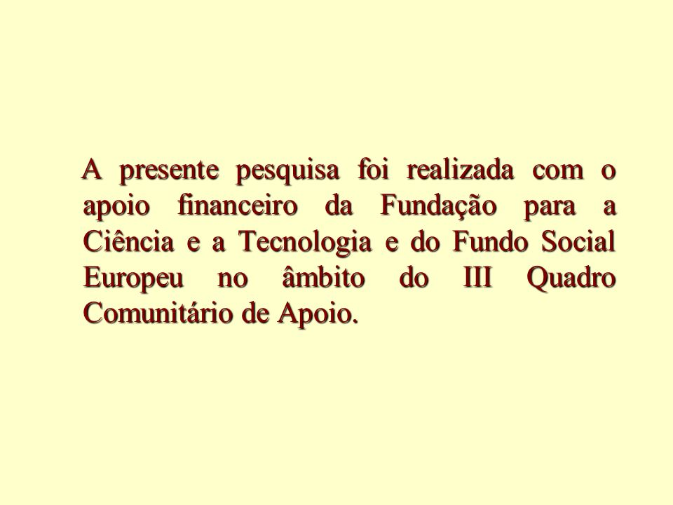 A presente pesquisa foi realizada com o apoio financeiro da Fundação para a Ciência e a Tecnologia e do Fundo Social Europeu no âmbito do III Quadro Comunitário de Apoio.