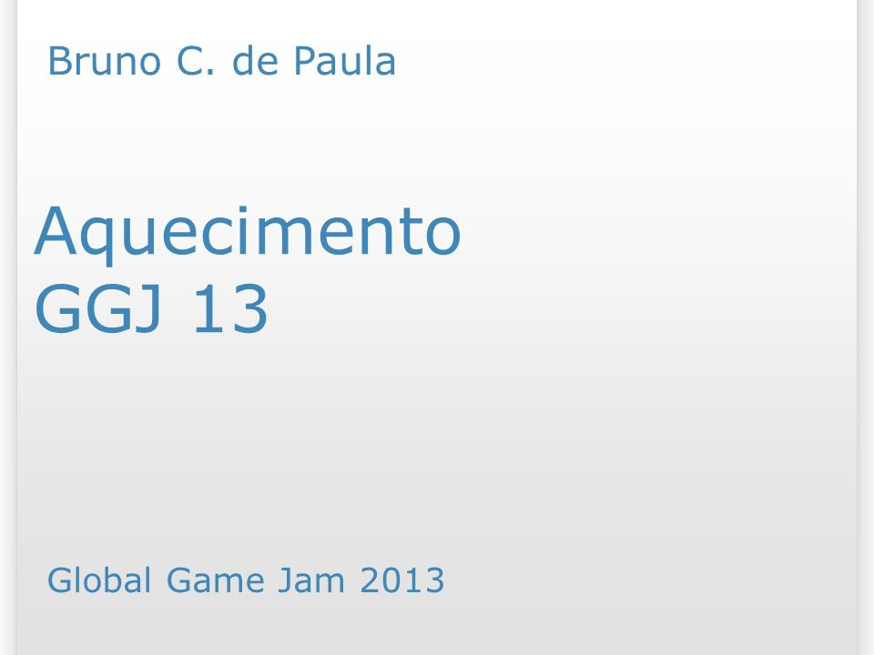 GGJ 13 Aquecimento Bruno C. de Paula Global Game Jam 2013 25/07/09