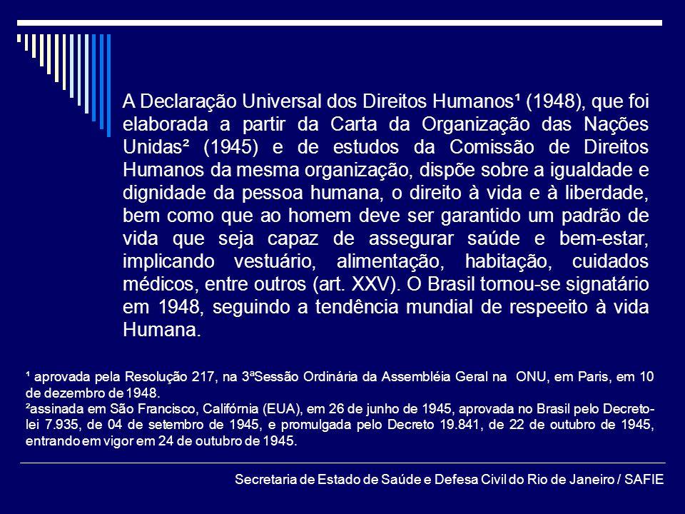 A Declaração Universal dos Direitos Humanos¹ (1948), que foi elaborada a partir da Carta da Organização das Nações Unidas² (1945) e de estudos da Comissão de Direitos Humanos da mesma organização, dispõe sobre a igualdade e dignidade da pessoa humana, o direito à vida e à liberdade, bem como que ao homem deve ser garantido um padrão de vida que seja capaz de assegurar saúde e bem-estar, implicando vestuário, alimentação, habitação, cuidados médicos, entre outros (art. XXV). O Brasil tornou-se signatário em 1948, seguindo a tendência mundial de respeeito à vida Humana.