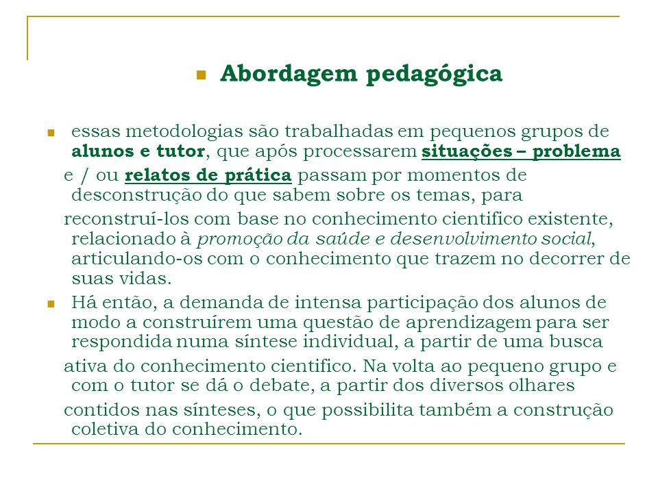 Abordagem pedagógicaessas metodologias são trabalhadas em pequenos grupos de alunos e tutor, que após processarem situações – problema.