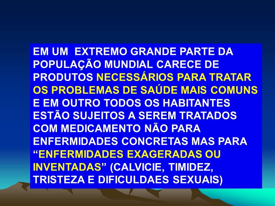 EM UM EXTREMO GRANDE PARTE DA POPULAÇÃO MUNDIAL CARECE DE PRODUTOS NECESSÁRIOS PARA TRATAR OS PROBLEMAS DE SAÚDE MAIS COMUNS E EM OUTRO TODOS OS HABITANTES ESTÃO SUJEITOS A SEREM TRATADOS COM MEDICAMENTO NÃO PARA ENFERMIDADES CONCRETAS MAS PARA ENFERMIDADES EXAGERADAS OU INVENTADAS (CALVICIE, TIMIDEZ, TRISTEZA E DIFICULDAES SEXUAIS)