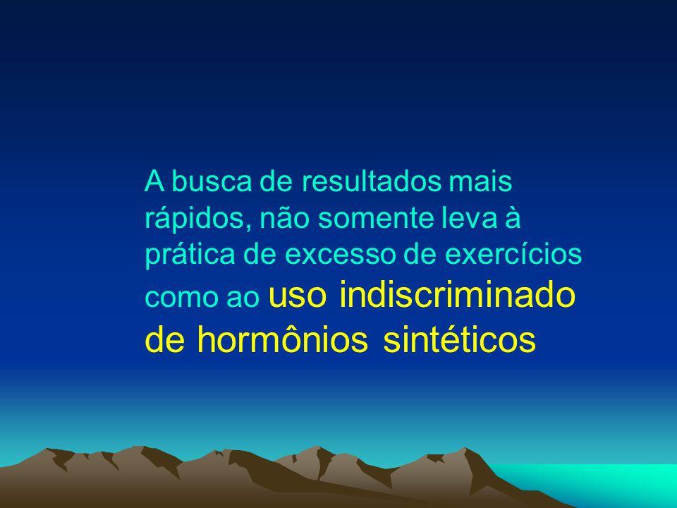 A busca de resultados mais rápidos, não somente leva à prática de excesso de exercícios como ao uso indiscriminado de hormônios sintéticos