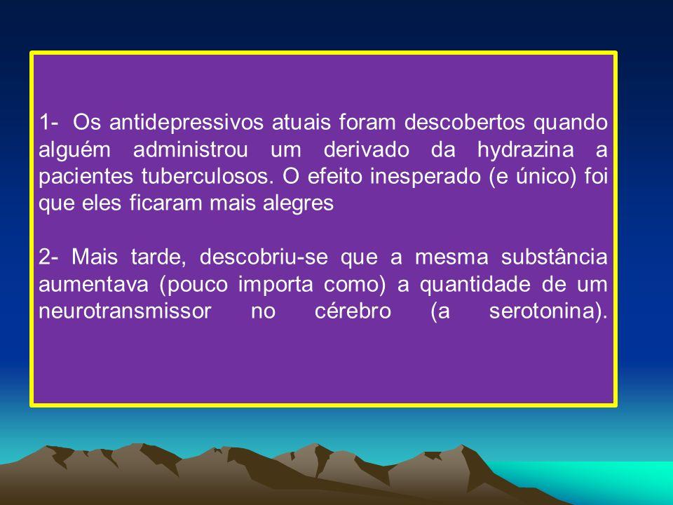 1- Os antidepressivos atuais foram descobertos quando alguém administrou um derivado da hydrazina a pacientes tuberculosos. O efeito inesperado (e único) foi que eles ficaram mais alegres