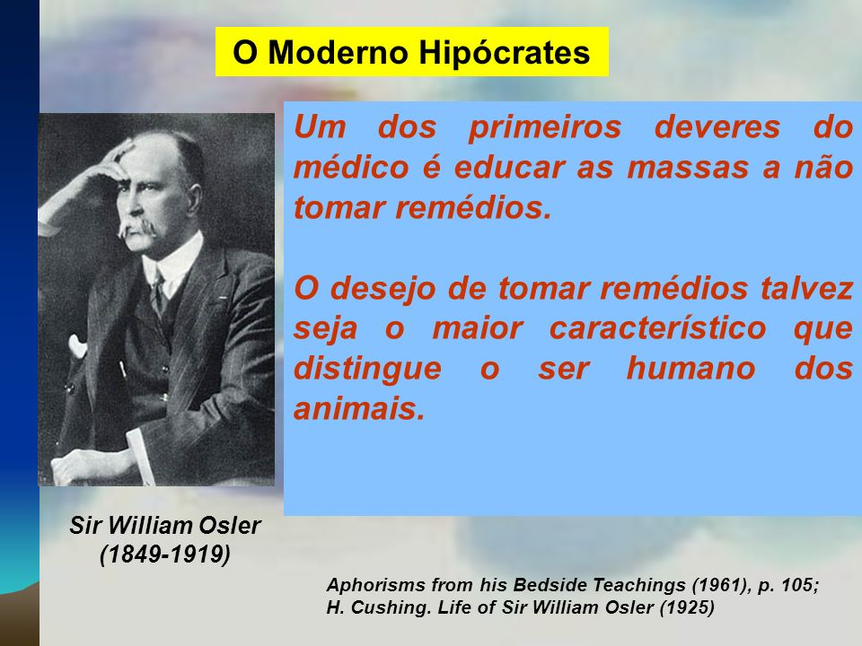 O Moderno Hipócrates Um dos primeiros deveres do médico é educar as massas a não tomar remédios.