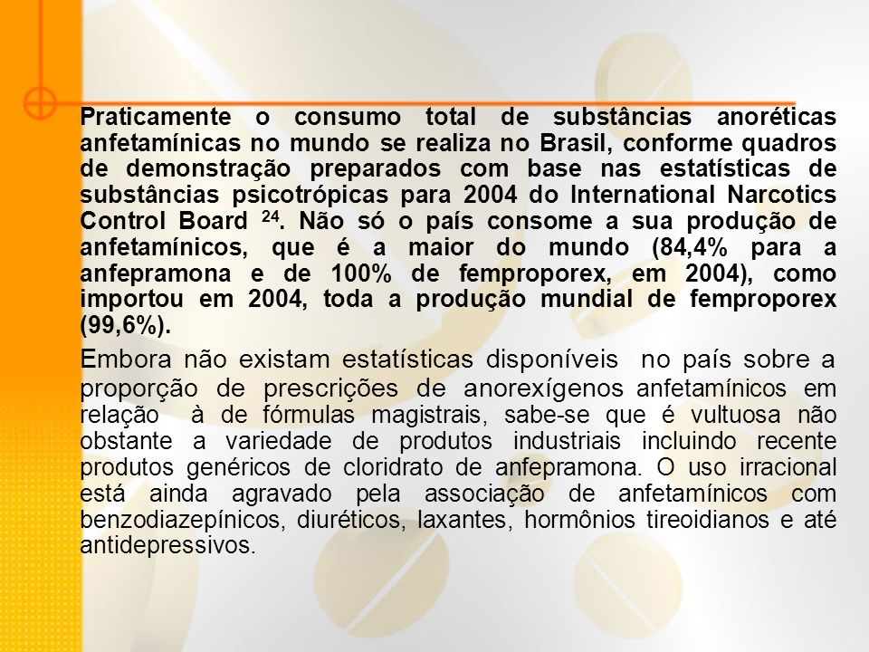Praticamente o consumo total de substâncias anoréticas anfetamínicas no mundo se realiza no Brasil, conforme quadros de demonstração preparados com base nas estatísticas de substâncias psicotrópicas para 2004 do International Narcotics Control Board 24. Não só o país consome a sua produção de anfetamínicos, que é a maior do mundo (84,4% para a anfepramona e de 100% de femproporex, em 2004), como importou em 2004, toda a produção mundial de femproporex (99,6%).