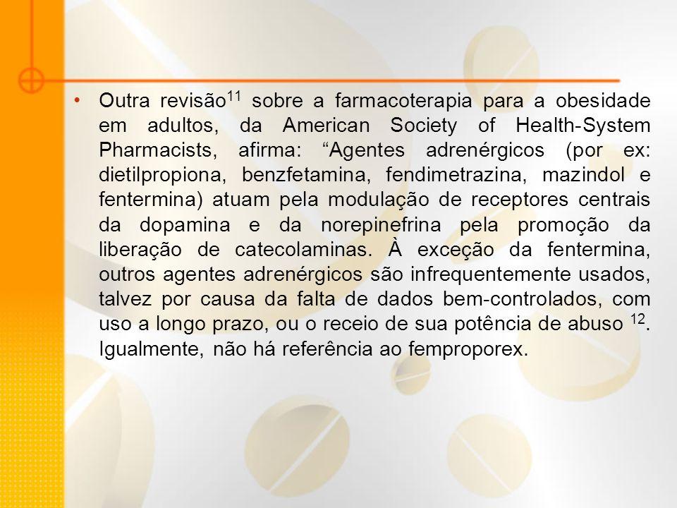 Outra revisão11 sobre a farmacoterapia para a obesidade em adultos, da American Society of Health-System Pharmacists, afirma: Agentes adrenérgicos (por ex: dietilpropiona, benzfetamina, fendimetrazina, mazindol e fentermina) atuam pela modulação de receptores centrais da dopamina e da norepinefrina pela promoção da liberação de catecolaminas.