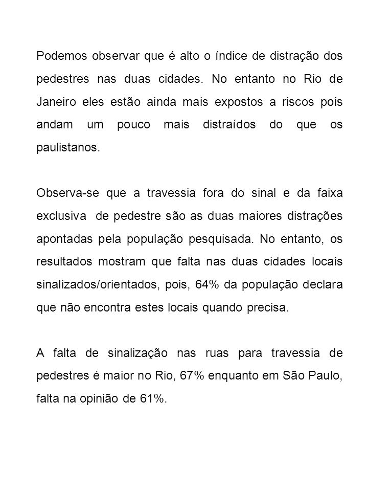 Podemos observar que é alto o índice de distração dos pedestres nas duas cidades. No entanto no Rio de Janeiro eles estão ainda mais expostos a riscos pois andam um pouco mais distraídos do que os paulistanos.