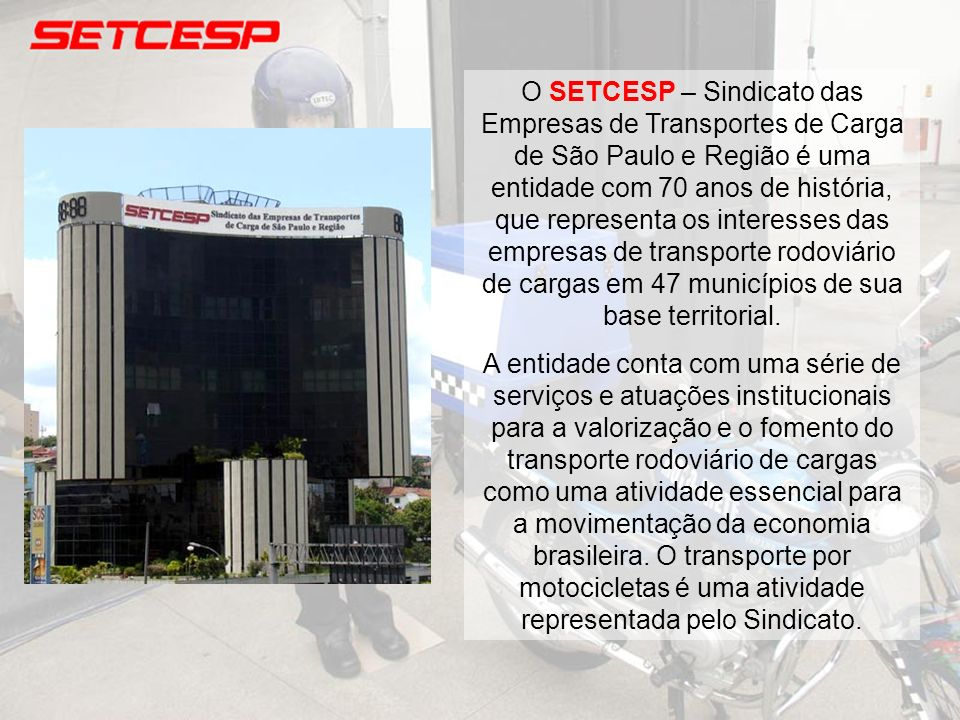 O SETCESP – Sindicato das Empresas de Transportes de Carga de São Paulo e Região é uma entidade com 70 anos de história, que representa os interesses das empresas de transporte rodoviário de cargas em 47 municípios de sua base territorial.